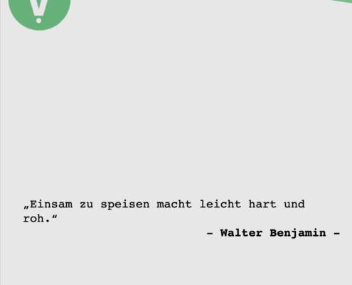 Einsam zu speisen macht leicht hart und roh - Walter Benjamin -